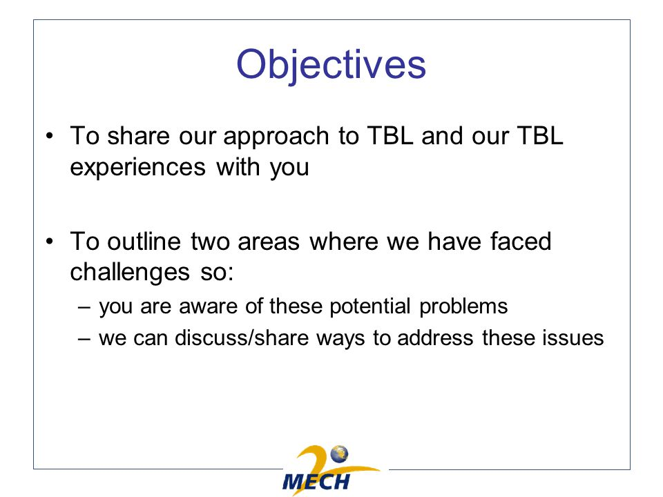 Objectives To share our approach to TBL and our TBL experiences with you To outline two areas where we have faced challenges so: –you are aware of these potential problems –we can discuss/share ways to address these issues