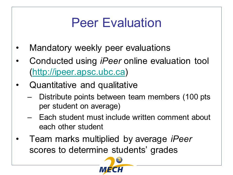 Peer Evaluation Mandatory weekly peer evaluations Conducted using iPeer online evaluation tool (http://ipeer.apsc.ubc.ca)http://ipeer.apsc.ubc.ca Quantitative and qualitative –Distribute points between team members (100 pts per student on average) –Each student must include written comment about each other student Team marks multiplied by average iPeer scores to determine students grades