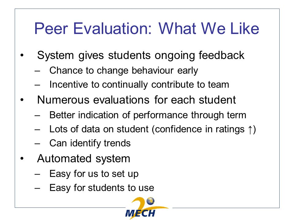Peer Evaluation: What We Like System gives students ongoing feedback –Chance to change behaviour early –Incentive to continually contribute to team Numerous evaluations for each student –Better indication of performance through term –Lots of data on student (confidence in ratings ) –Can identify trends Automated system –Easy for us to set up –Easy for students to use