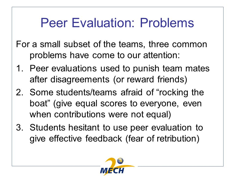 Peer Evaluation: Problems For a small subset of the teams, three common problems have come to our attention: 1.Peer evaluations used to punish team mates after disagreements (or reward friends) 2.Some students/teams afraid of rocking the boat (give equal scores to everyone, even when contributions were not equal) 3.Students hesitant to use peer evaluation to give effective feedback (fear of retribution)