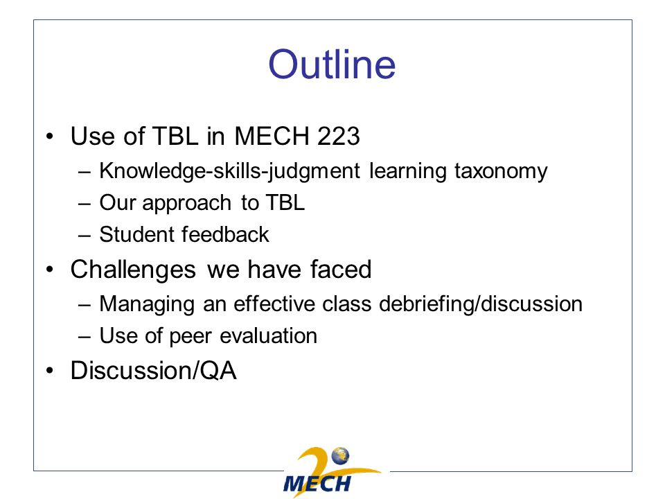 Outline Use of TBL in MECH 223 –Knowledge-skills-judgment learning taxonomy –Our approach to TBL –Student feedback Challenges we have faced –Managing an effective class debriefing/discussion –Use of peer evaluation Discussion/QA