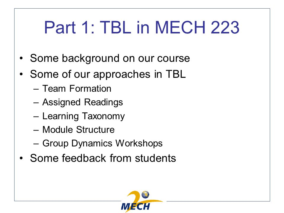 Some background on our course Some of our approaches in TBL –Team Formation –Assigned Readings –Learning Taxonomy –Module Structure –Group Dynamics Workshops Some feedback from students