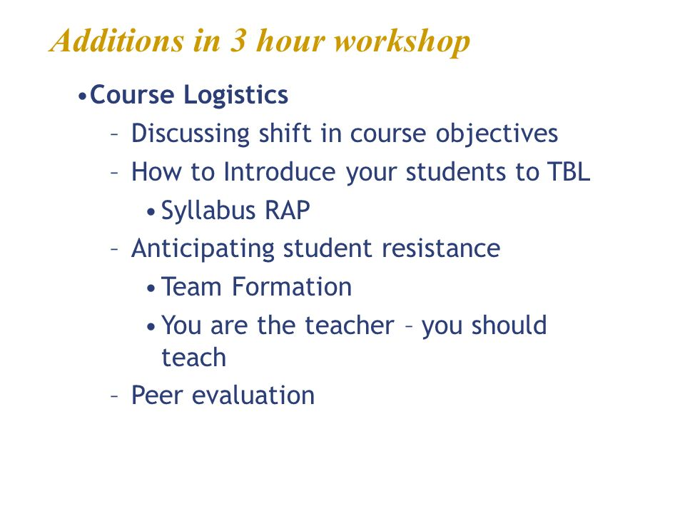 Additions in 3 hour workshop Course Logistics –Discussing shift in course objectives –How to Introduce your students to TBL Syllabus RAP –Anticipating