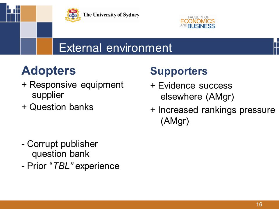 16 External environment Adopters + Responsive equipment supplier + Question banks - Corrupt publisher question bank - Prior TBL experience Supporters + Evidence success elsewhere (AMgr) + Increased rankings pressure (AMgr)