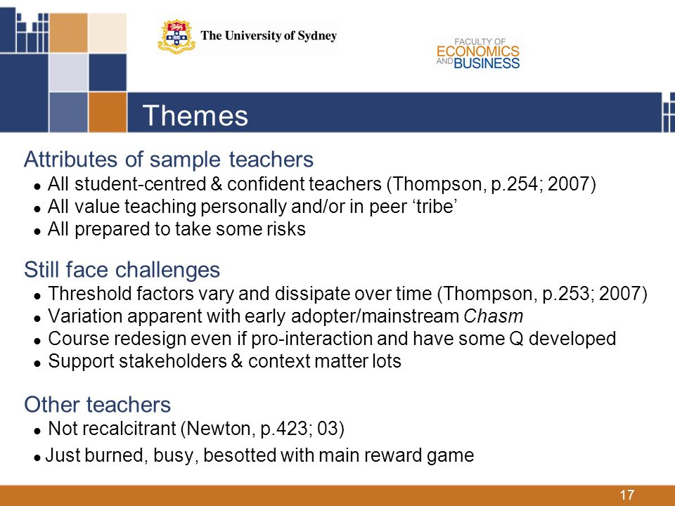 17 Themes Attributes of sample teachers All student-centred & confident teachers (Thompson, p.254; 2007) All value teaching personally and/or in peer tribe All prepared to take some risks Still face challenges Threshold factors vary and dissipate over time (Thompson, p.253; 2007) Variation apparent with early adopter/mainstream Chasm Course redesign even if pro-interaction and have some Q developed Support stakeholders & context matter lots Other teachers Not recalcitrant (Newton, p.423; 03) Just burned, busy, besotted with main reward game
