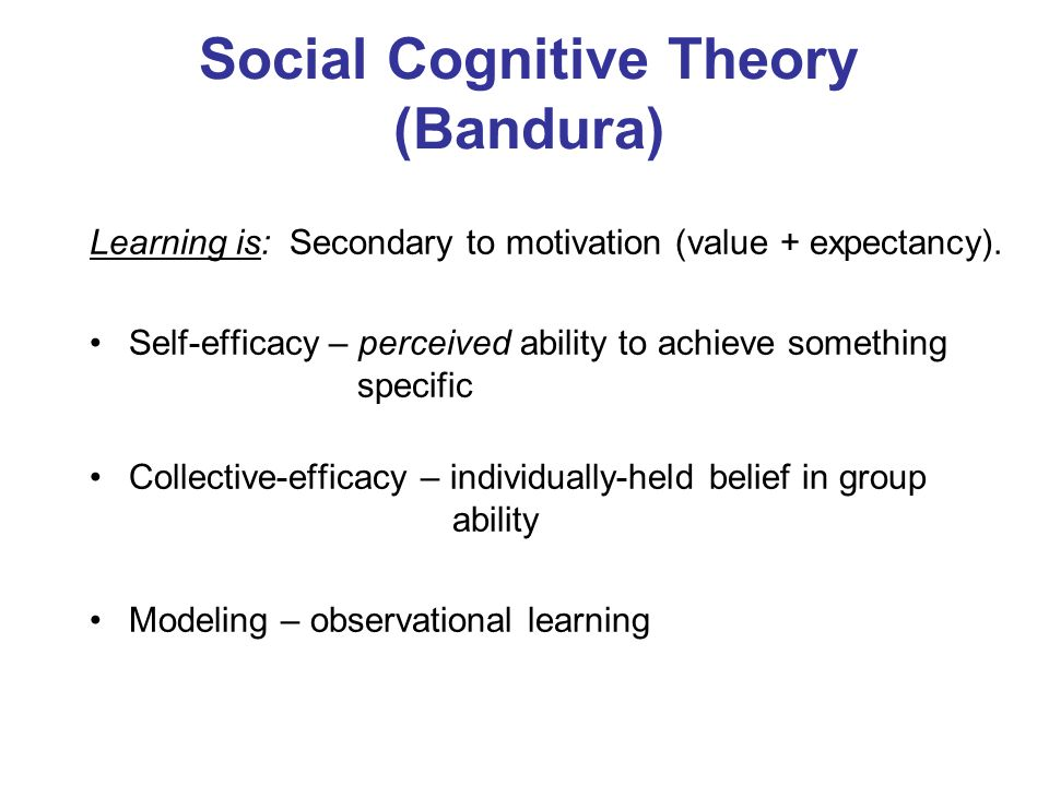 Social Cognitive Theory (Bandura) Learning is: Secondary to motivation (value + expectancy). Self-efficacy – perceived ability to achieve something sp