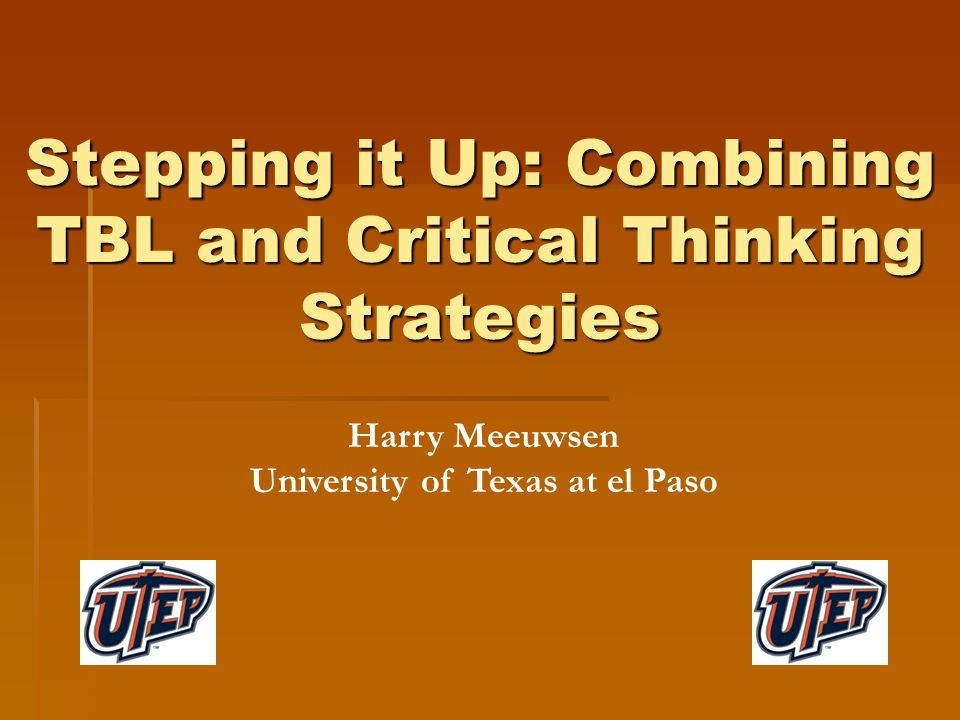 Stepping it Up: Combining TBL and Critical Thinking Strategies Harry Meeuwsen University of Texas at el Paso