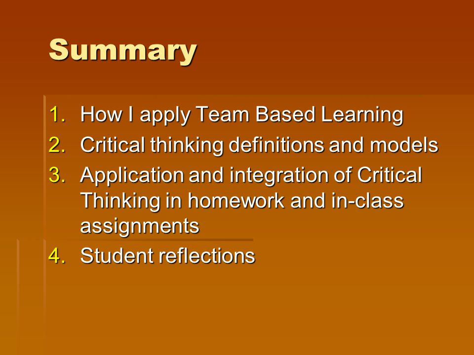 Summary 1.How I apply Team Based Learning 2.Critical thinking definitions and models 3.Application and integration of Critical Thinking in homework and in-class assignments 4.Student reflections