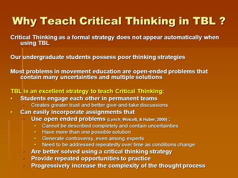 Why Teach Critical Thinking in TBL ? Critical Thinking as a formal strategy does not appear automatically when using TBL Our undergraduate students po