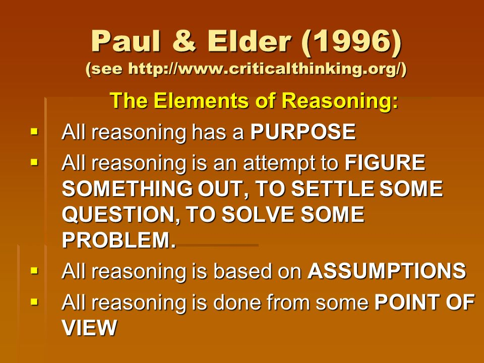 Paul & Elder (1996) (see http://www.criticalthinking.org/) The Elements of Reasoning: All reasoning has a PURPOSE All reasoning has a PURPOSE All reasoning is an attempt to FIGURE SOMETHING OUT, TO SETTLE SOME QUESTION, TO SOLVE SOME PROBLEM.