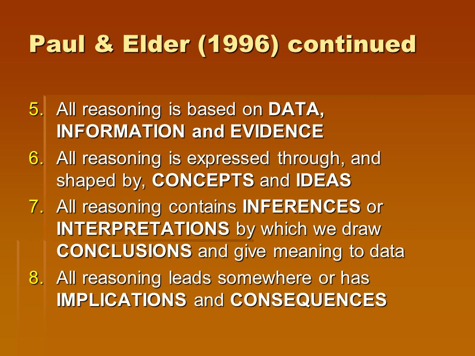 Paul & Elder (1996) continued 5.All reasoning is based on DATA, INFORMATION and EVIDENCE 6.All reasoning is expressed through, and shaped by, CONCEPTS and IDEAS 7.All reasoning contains INFERENCES or INTERPRETATIONS by which we draw CONCLUSIONS and give meaning to data 8.All reasoning leads somewhere or has IMPLICATIONS and CONSEQUENCES