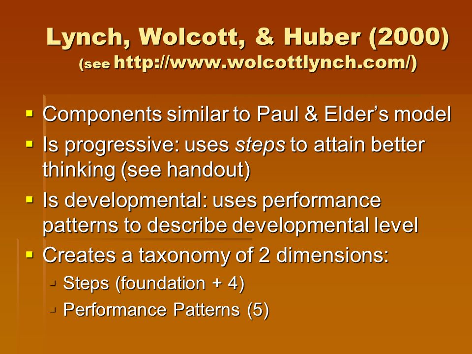 Lynch, Wolcott, & Huber (2000) (see http://www.wolcottlynch.com/) Components similar to Paul & Elders model Components similar to Paul & Elders model Is progressive: uses steps to attain better thinking (see handout) Is progressive: uses steps to attain better thinking (see handout) Is developmental: uses performance patterns to describe developmental level Is developmental: uses performance patterns to describe developmental level Creates a taxonomy of 2 dimensions: Creates a taxonomy of 2 dimensions: Steps (foundation + 4) Steps (foundation + 4) Performance Patterns (5) Performance Patterns (5)