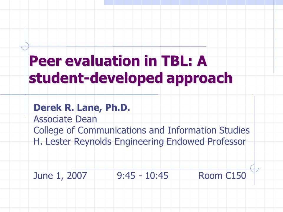 Peer evaluation in TBL: A student-developed approach Derek R. Lane, Ph.D. Associate Dean College of Communications and Information Studies H. Lester R
