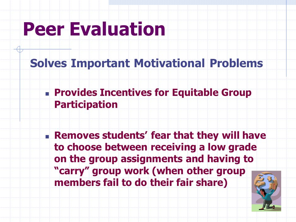 Solves Important Motivational Problems Provides Incentives for Equitable Group Participation Removes students fear that they will have to choose betwe
