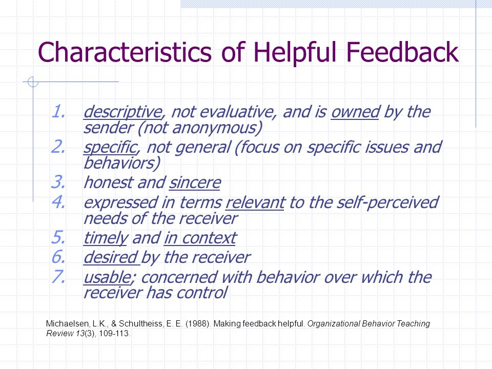 Characteristics of Helpful Feedback 1. descriptive, not evaluative, and is owned by the sender (not anonymous) 2. specific, not general (focus on spec