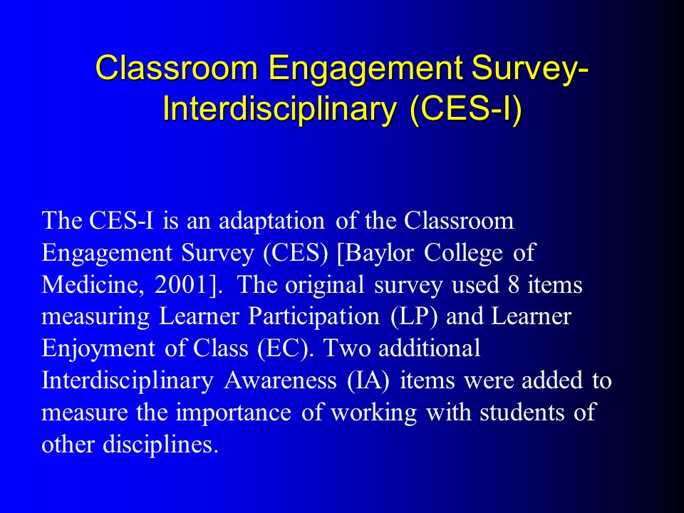 Classroom Engagement Survey- Interdisciplinary (CES-I) The CES-I is an adaptation of the Classroom Engagement Survey (CES) [Baylor College of Medicine, 2001].