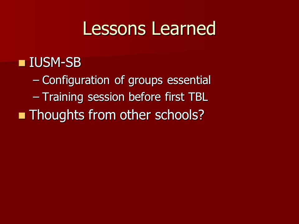 Lessons Learned IUSM-SB IUSM-SB –Configuration of groups essential –Training session before first TBL Thoughts from other schools.