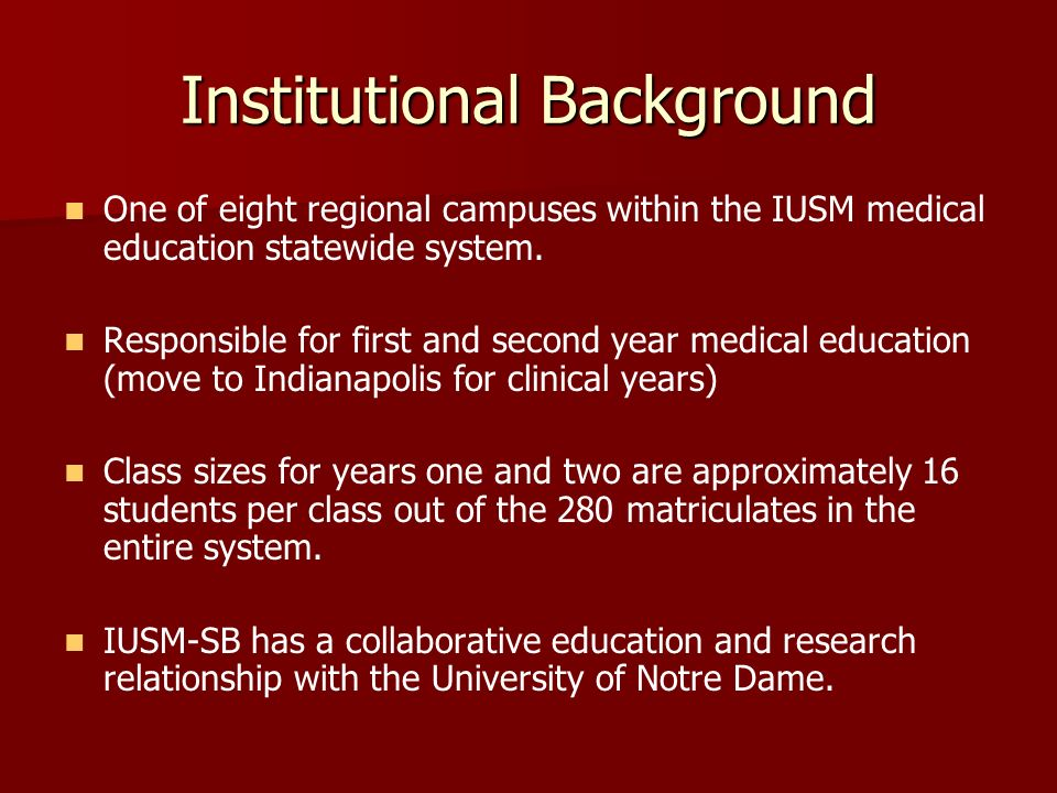 Institutional Background One of eight regional campuses within the IUSM medical education statewide system. Responsible for first and second year medi
