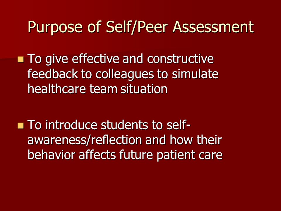 Purpose of Self/Peer Assessment To give effective and constructive feedback to colleagues to simulate healthcare team situation To give effective and constructive feedback to colleagues to simulate healthcare team situation To introduce students to self- awareness/reflection and how their behavior affects future patient care To introduce students to self- awareness/reflection and how their behavior affects future patient care