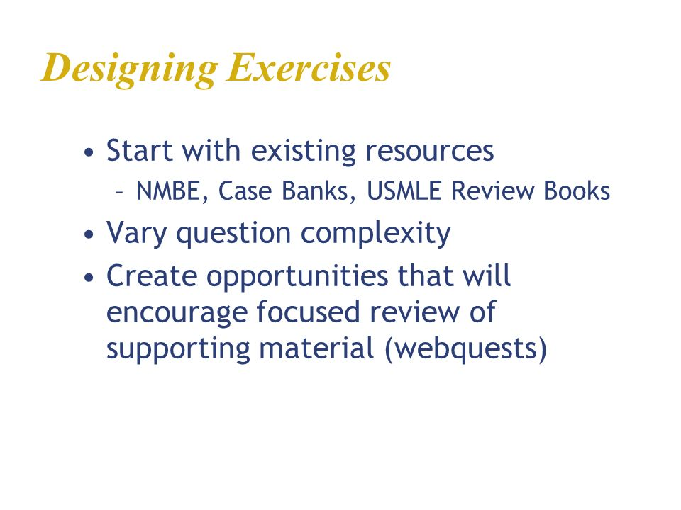 Start with existing resources –NMBE, Case Banks, USMLE Review Books Vary question complexity Create opportunities that will encourage focused review o