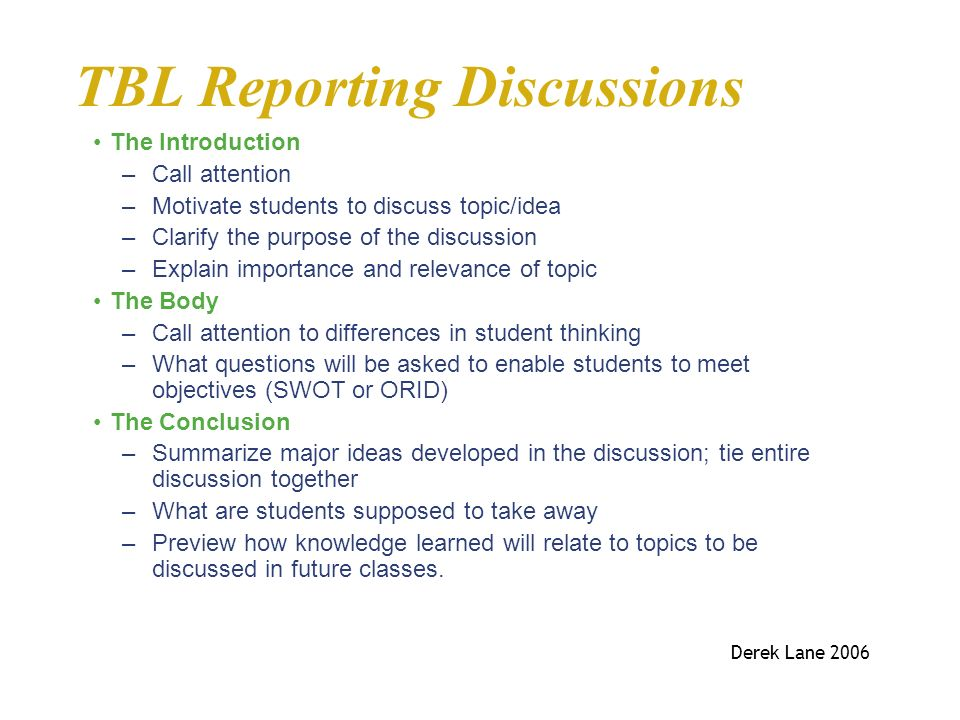 TBL Reporting Discussions The Introduction –Call attention –Motivate students to discuss topic/idea –Clarify the purpose of the discussion –Explain im