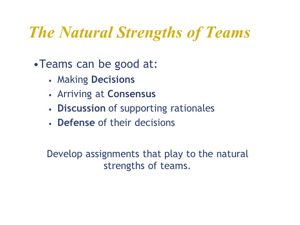 The Natural Strengths of Teams Teams can be good at: Making Decisions Arriving at Consensus Discussion of supporting rationales Defense of their decisions Develop assignments that play to the natural strengths of teams.
