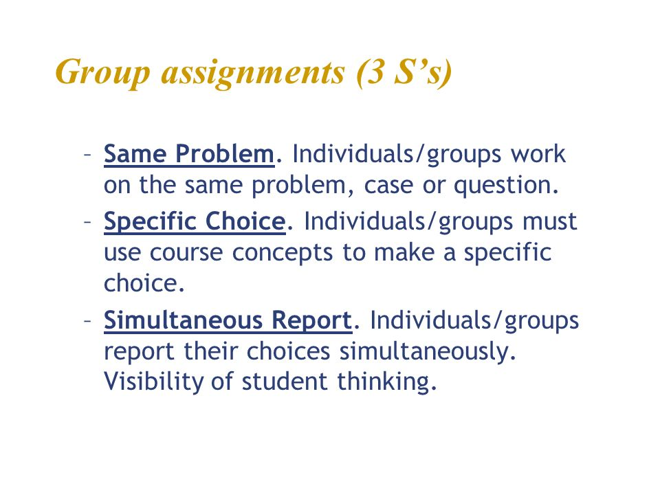 Group assignments (3 Ss) –Same Problem. Individuals/groups work on the same problem, case or question. –Specific Choice. Individuals/groups must use c