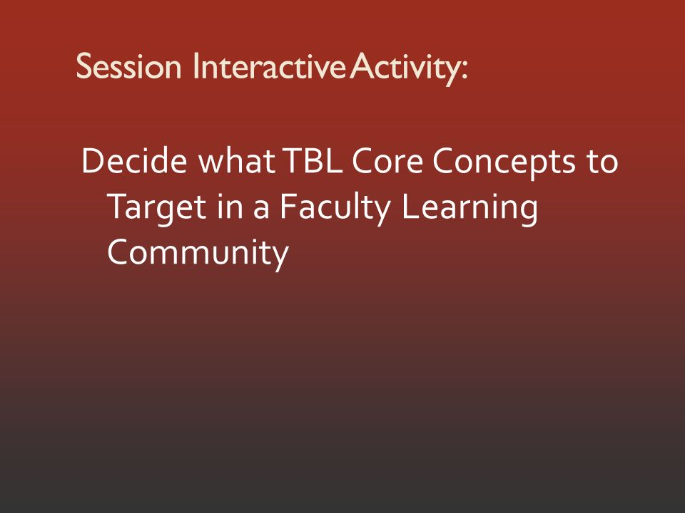 Session Interactive Activity: Decide what TBL Core Concepts to Target in a Faculty Learning Community