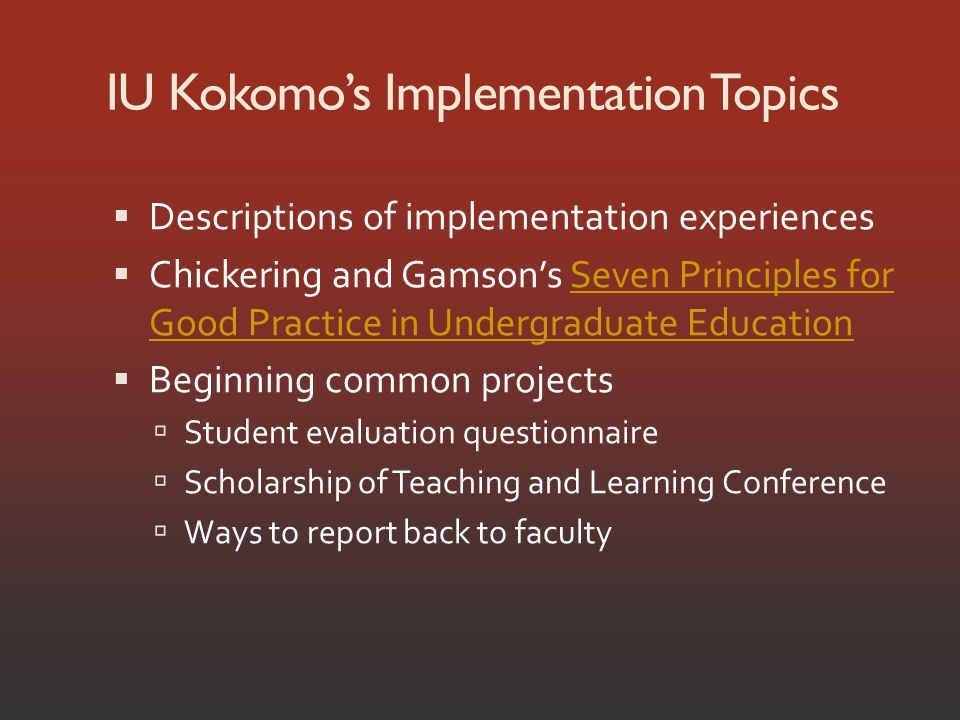 IU Kokomos Implementation Topics Descriptions of implementation experiences Chickering and Gamsons Seven Principles for Good Practice in Undergraduate EducationSeven Principles for Good Practice in Undergraduate Education Beginning common projects Student evaluation questionnaire Scholarship of Teaching and Learning Conference Ways to report back to faculty