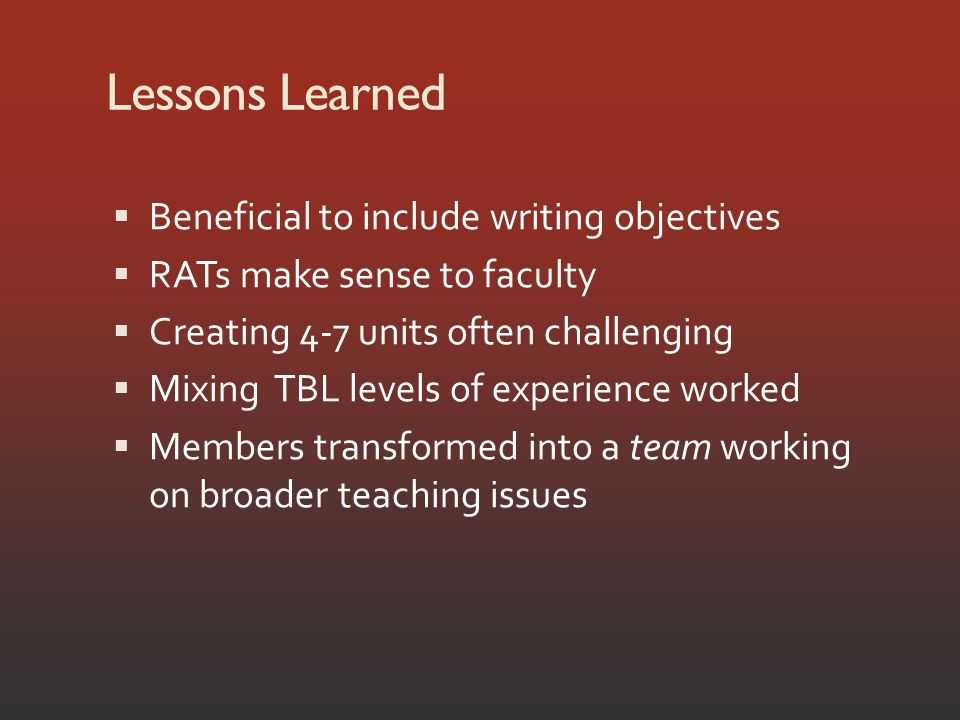 Lessons Learned Beneficial to include writing objectives RATs make sense to faculty Creating 4-7 units often challenging Mixing TBL levels of experience worked Members transformed into a team working on broader teaching issues