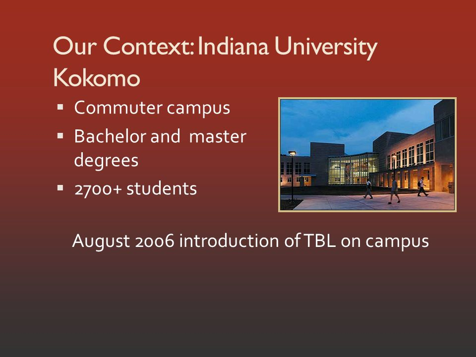 Our Context: Indiana University Kokomo Commuter campus Bachelor and master degrees 2700+ students August 2006 introduction of TBL on campus