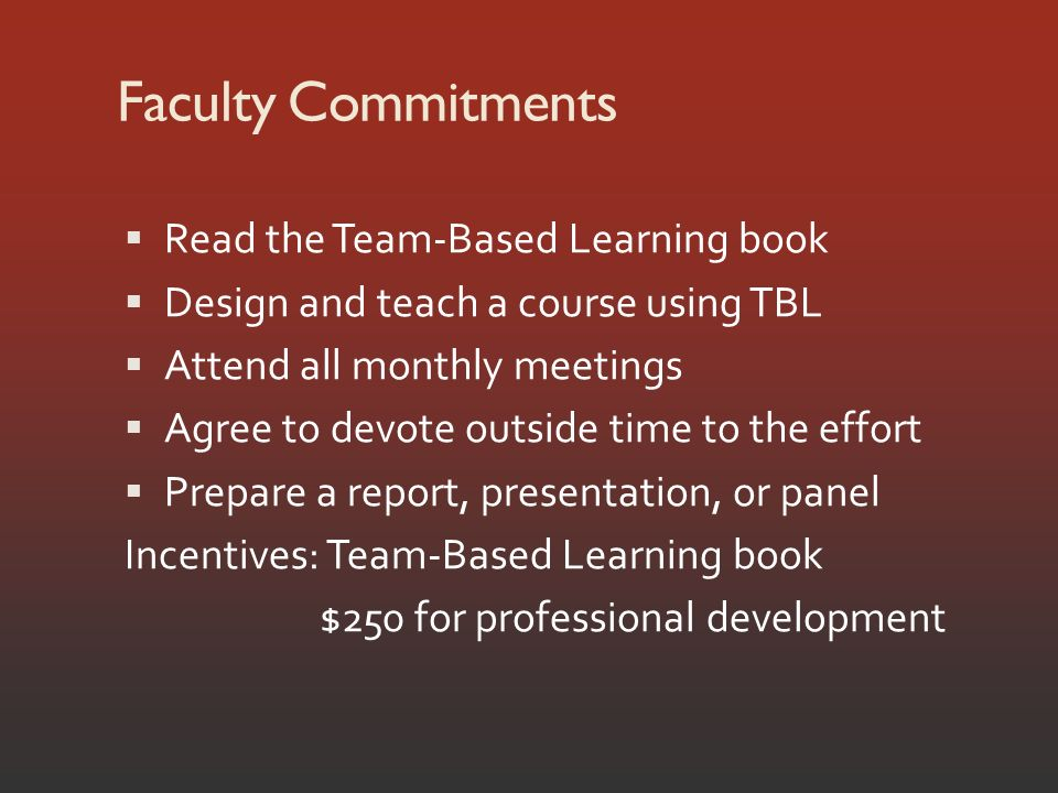 Faculty Commitments Read the Team-Based Learning book Design and teach a course using TBL Attend all monthly meetings Agree to devote outside time to the effort Prepare a report, presentation, or panel Incentives: Team-Based Learning book $250 for professional development