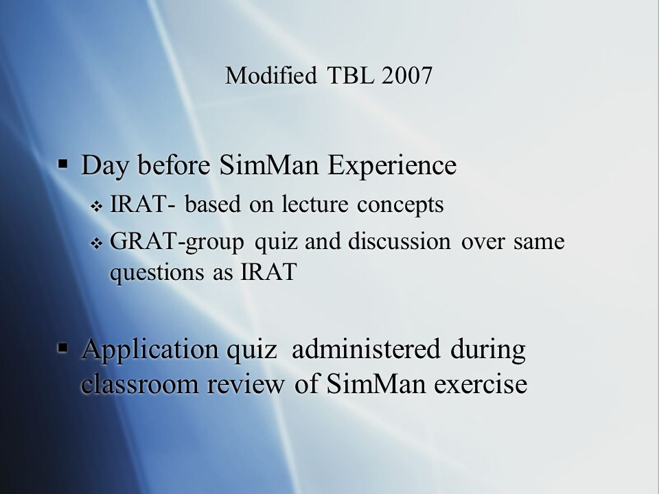 Modified TBL 2007 Day before SimMan Experience IRAT- based on lecture concepts GRAT-group quiz and discussion over same questions as IRAT Application quiz administered during classroom review of SimMan exercise Day before SimMan Experience IRAT- based on lecture concepts GRAT-group quiz and discussion over same questions as IRAT Application quiz administered during classroom review of SimMan exercise