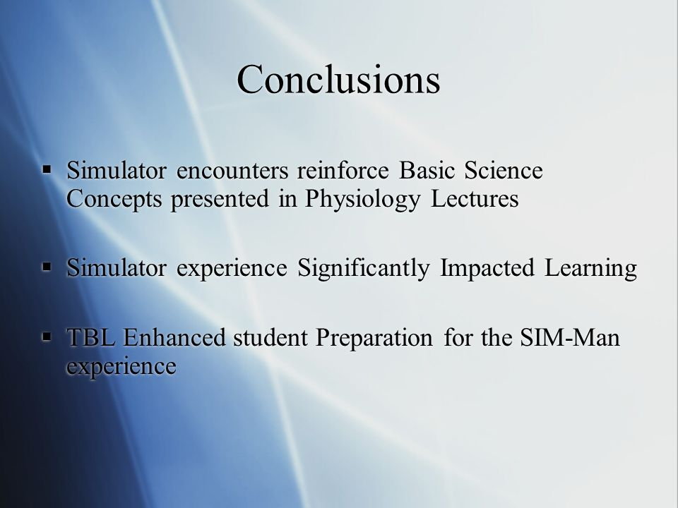 Conclusions Simulator encounters reinforce Basic Science Concepts presented in Physiology Lectures Simulator experience Significantly Impacted Learning TBL Enhanced student Preparation for the SIM-Man experience Simulator encounters reinforce Basic Science Concepts presented in Physiology Lectures Simulator experience Significantly Impacted Learning TBL Enhanced student Preparation for the SIM-Man experience