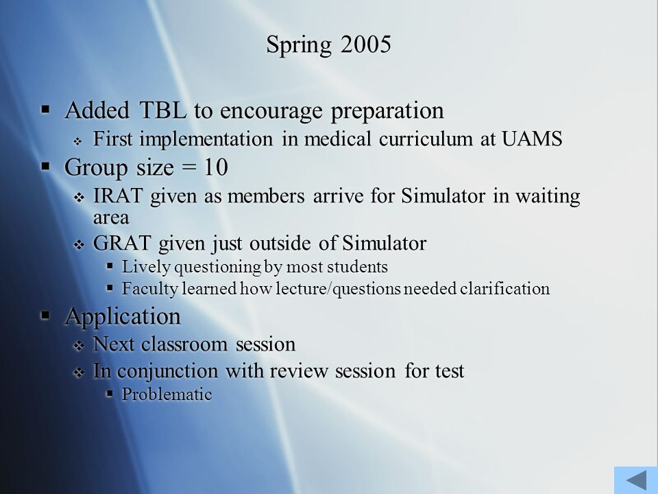 Spring 2005 Added TBL to encourage preparation First implementation in medical curriculum at UAMS Group size = 10 IRAT given as members arrive for Simulator in waiting area GRAT given just outside of Simulator Lively questioning by most students Faculty learned how lecture/questions needed clarification Application Next classroom session In conjunction with review session for test Problematic Added TBL to encourage preparation First implementation in medical curriculum at UAMS Group size = 10 IRAT given as members arrive for Simulator in waiting area GRAT given just outside of Simulator Lively questioning by most students Faculty learned how lecture/questions needed clarification Application Next classroom session In conjunction with review session for test Problematic