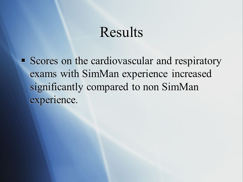 Results Scores on the cardiovascular and respiratory exams with SimMan experience increased significantly compared to non SimMan experience.
