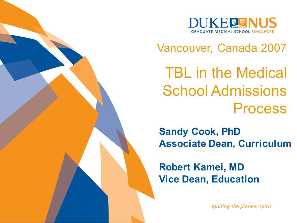 Sandy Cook, PhD Associate Dean, Curriculum Robert Kamei, MD Vice Dean, Education Vancouver, Canada 2007 TBL in the Medical School Admissions Process