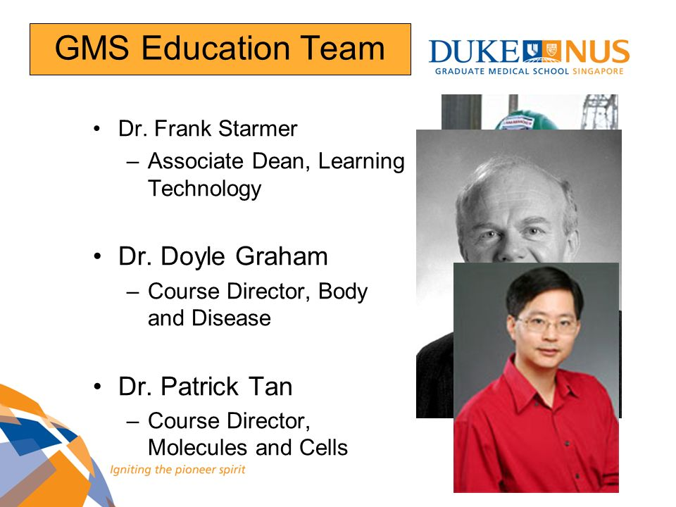 GMS Education Team Dr. Frank Starmer –Associate Dean, Learning Technology Dr. Doyle Graham –Course Director, Body and Disease Dr. Patrick Tan –Course