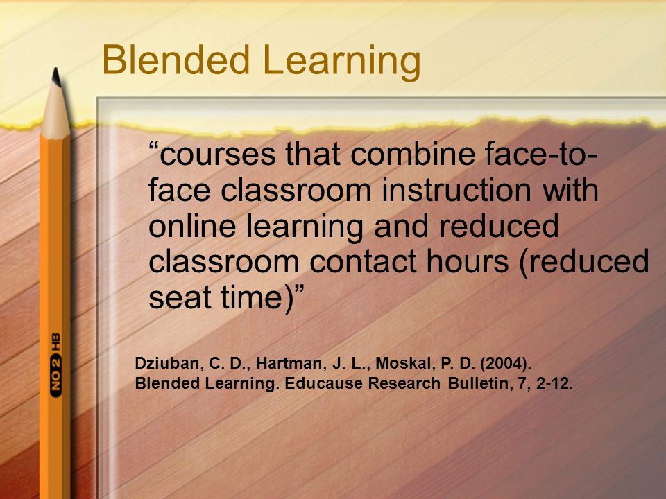 Blended Learning courses that combine face-to- face classroom instruction with online learning and reduced classroom contact hours (reduced seat time)
