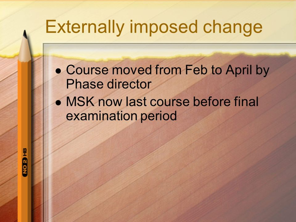 Externally imposed change Course moved from Feb to April by Phase director MSK now last course before final examination period