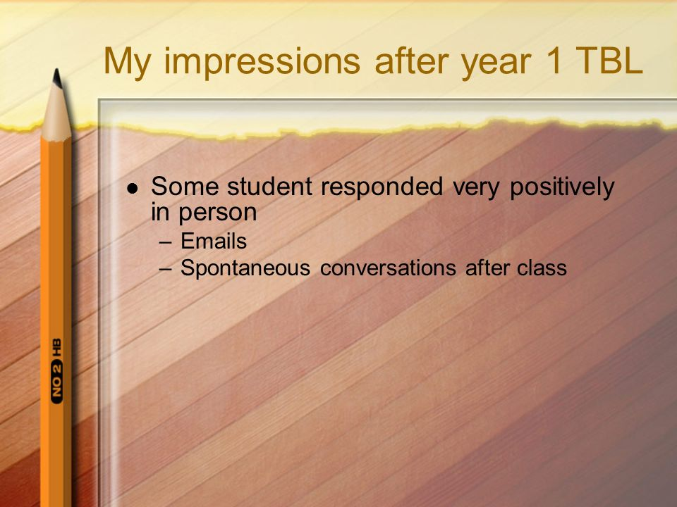 My impressions after year 1 TBL Some student responded very positively in person –Emails –Spontaneous conversations after class