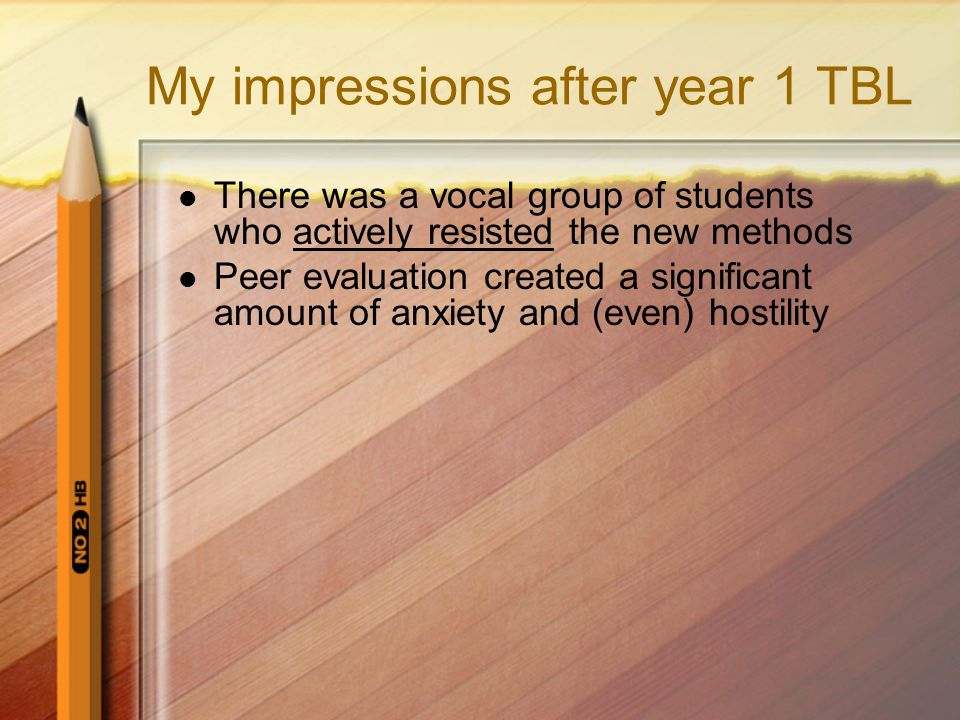 My impressions after year 1 TBL There was a vocal group of students who actively resisted the new methods Peer evaluation created a significant amount