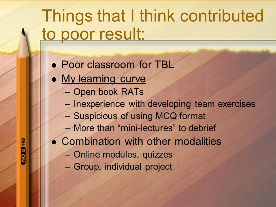 Things that I think contributed to poor result: Poor classroom for TBL My learning curve –Open book RATs –Inexperience with developing team exercises