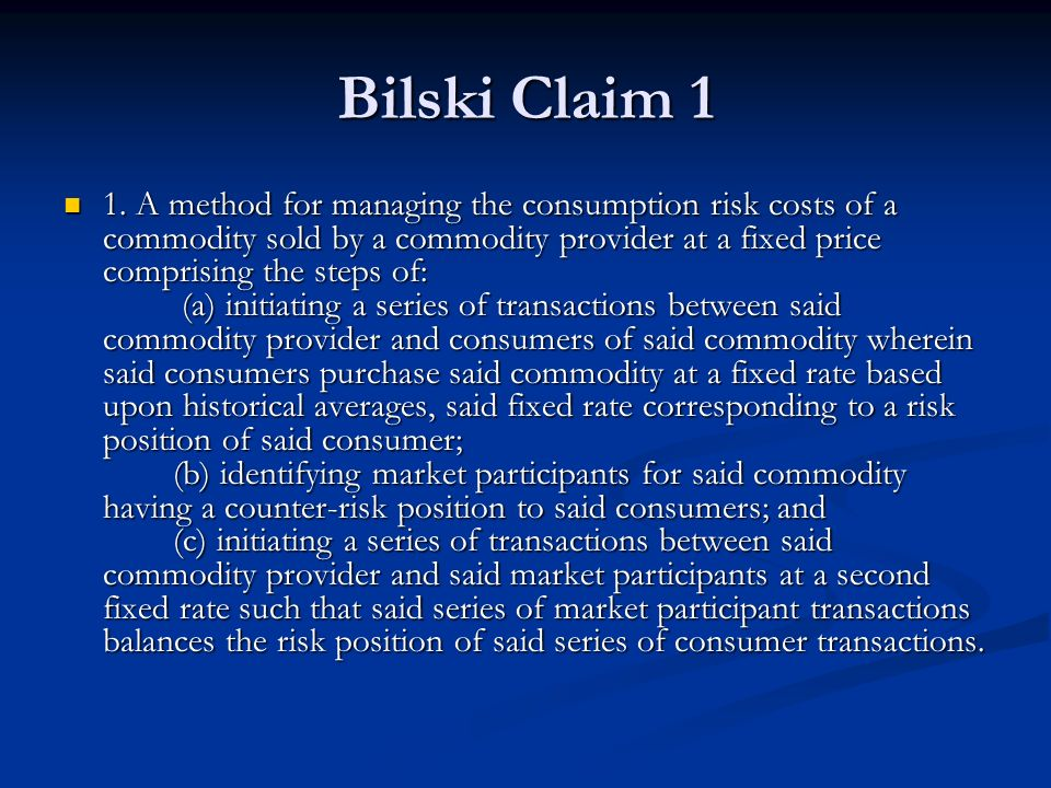 Bilski Claim 1 1. A method for managing the consumption risk costs of a commodity sold by a commodity provider at a fixed price comprising the steps o
