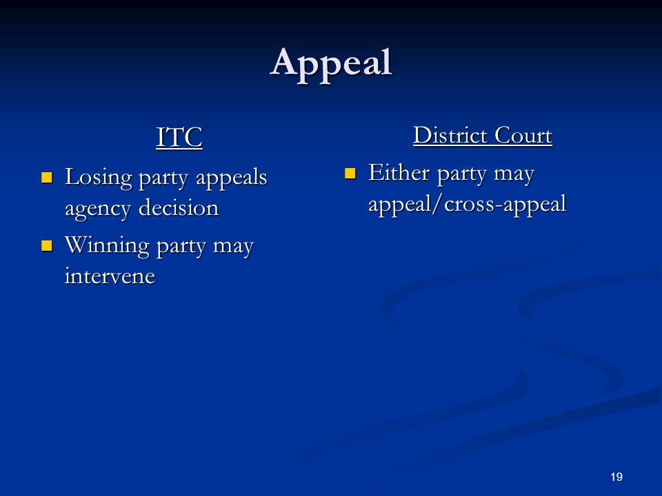19 Appeal ITC Losing party appeals agency decision Losing party appeals agency decision Winning party may intervene Winning party may intervene District Court Either party may appeal/cross-appeal