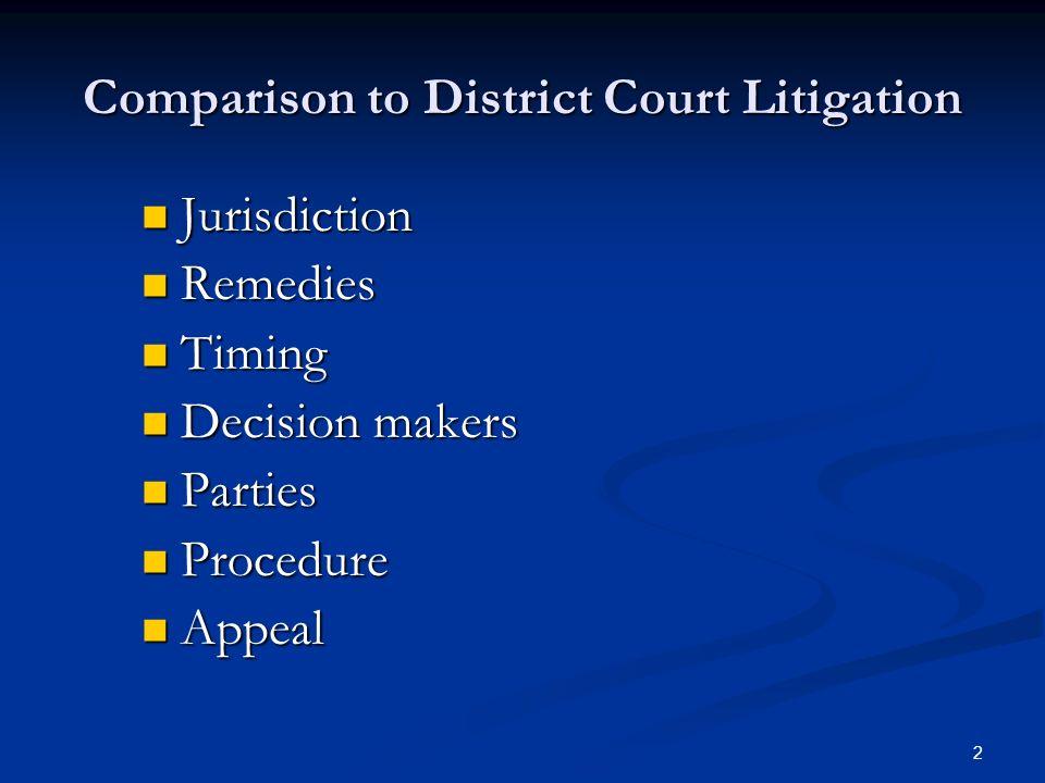 2 Comparison to District Court Litigation Jurisdiction Jurisdiction Remedies Remedies Timing Timing Decision makers Decision makers Parties Parties Procedure Procedure Appeal Appeal