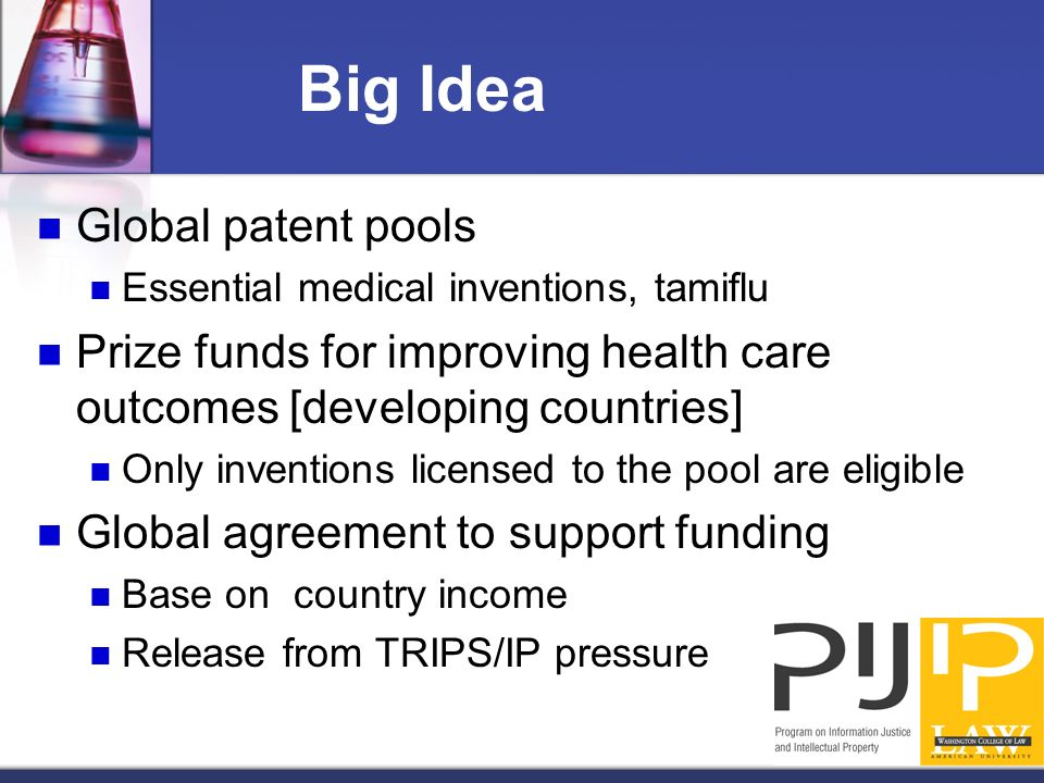 Big Idea Global patent pools Essential medical inventions, tamiflu Prize funds for improving health care outcomes [developing countries] Only inventio