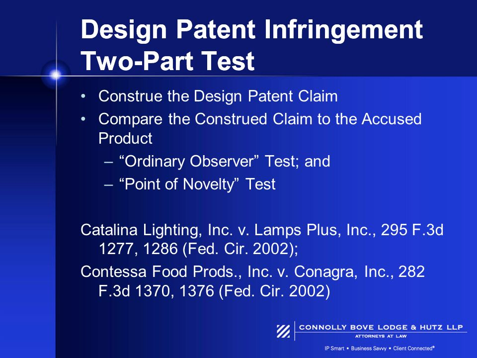 Design Patent Infringement Two-Part Test Construe the Design Patent Claim Compare the Construed Claim to the Accused Product –Ordinary Observer Test;