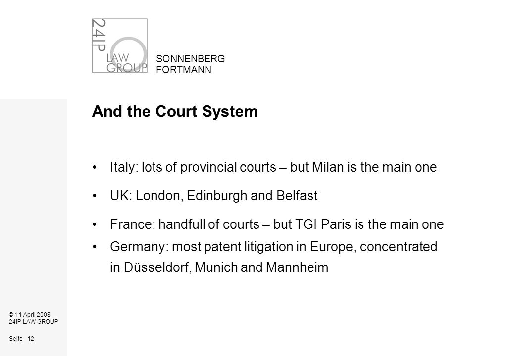 Seite 12 SONNENBERG FORTMANN © 11 April 2008 24IP LAW GROUP And the Court System Italy: lots of provincial courts – but Milan is the main one UK: London, Edinburgh and Belfast France: handfull of courts – but TGI Paris is the main one Germany: most patent litigation in Europe, concentrated in Düsseldorf, Munich and Mannheim