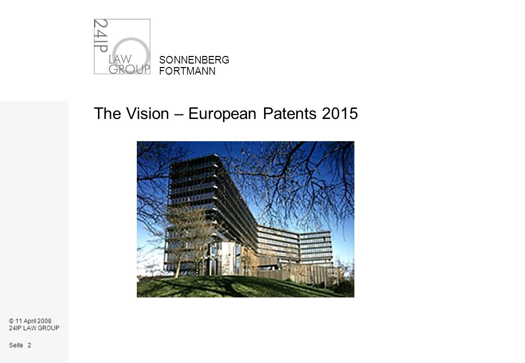 Seite 2 SONNENBERG FORTMANN © 11 April 2008 24IP LAW GROUP The Vision – European Patents 2015